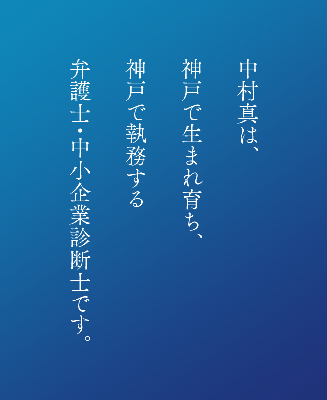 中村真は、神戸で生まれ育ち、神戸で執務する弁護士・中小企業診断士です。